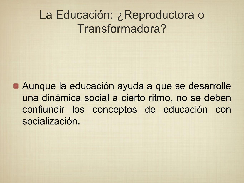 La Educación: ¿Reproductora o Transformadora? Aunque la educación ayuda a que se desarrolle una dinámica social a cierto ritmo, no se deben confiundir
