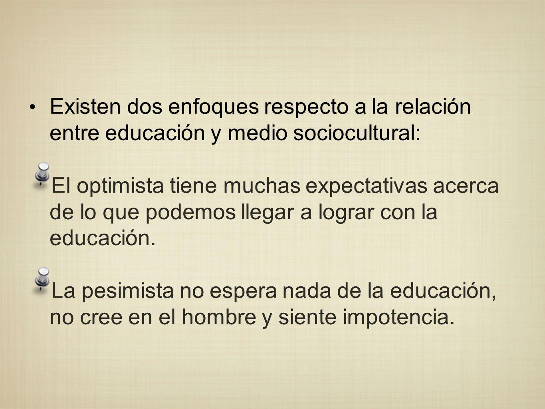 Existen dos enfoques respecto a la relación entre educación y medio sociocultural: El optimista tiene muchas expectativas acerca de lo que podemos lle