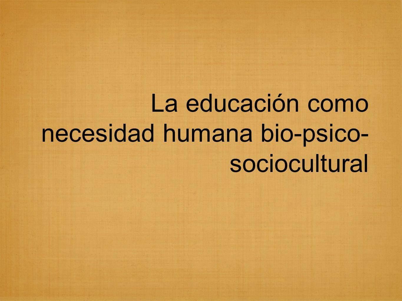 La educación como necesidad humana bio-psico- sociocultural