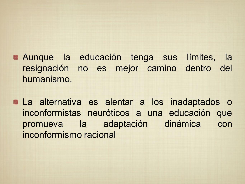 Aunque la educación tenga sus límites, la resignación no es mejor camino dentro del humanismo. La alternativa es alentar a los inadaptados o inconform