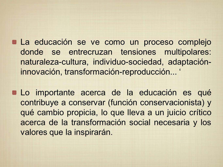 La educación se ve como un proceso complejo donde se entrecruzan tensiones multipolares: naturaleza-cultura, individuo-sociedad, adaptación- innovació