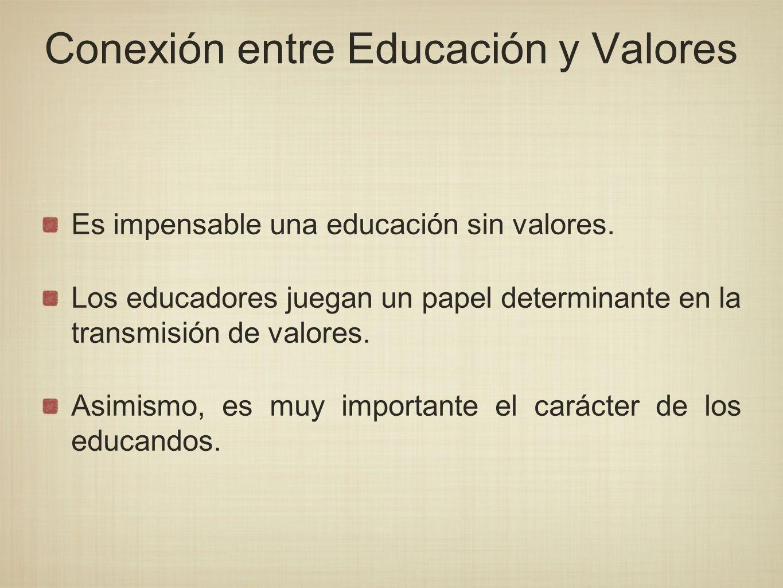 Conexión entre Educación y Valores Es impensable una educación sin valores. Los educadores juegan un papel determinante en la transmisión de valores.