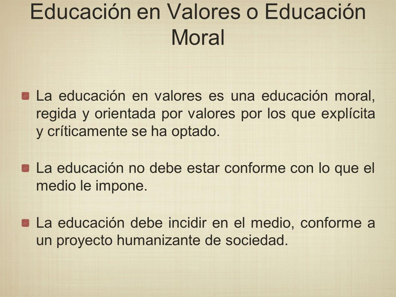 Educación en Valores o Educación Moral La educación en valores es una educación moral, regida y orientada por valores por los que explícita y críticam