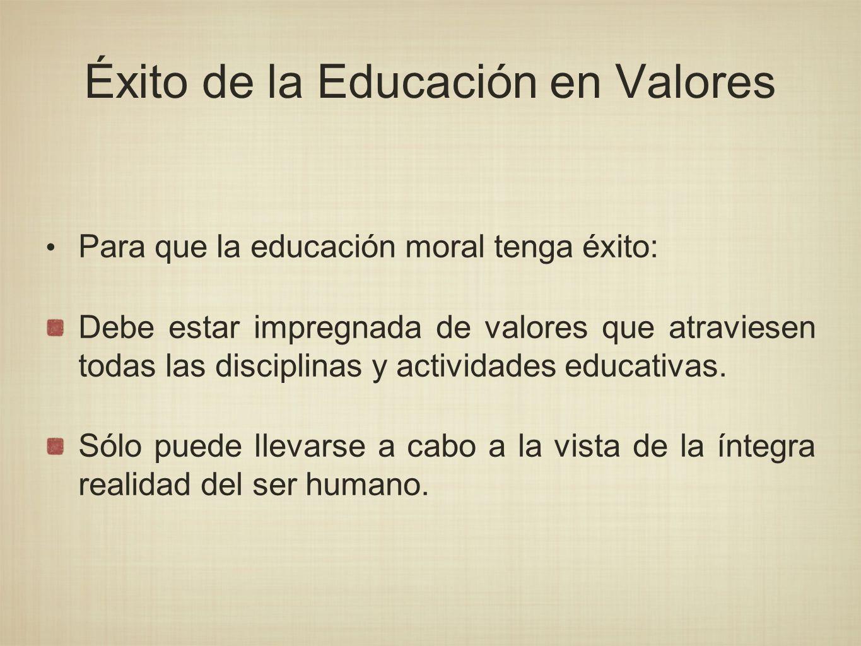 Éxito de la Educación en Valores Para que la educación moral tenga éxito: Debe estar impregnada de valores que atraviesen todas las disciplinas y acti