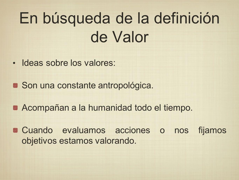 En búsqueda de la definición de Valor Ideas sobre los valores: Son una constante antropológica. Acompañan a la humanidad todo el tiempo. Cuando evalua