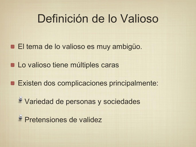 Definición de lo Valioso El tema de lo valioso es muy ambigüo. Lo valioso tiene múltiples caras Existen dos complicaciones principalmente: Variedad de