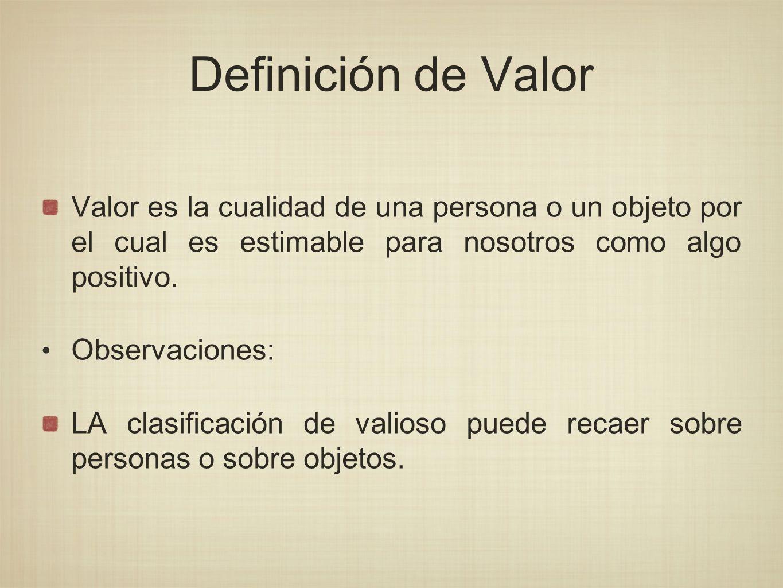 Definición de Valor Valor es la cualidad de una persona o un objeto por el cual es estimable para nosotros como algo positivo. Observaciones: LA clasi