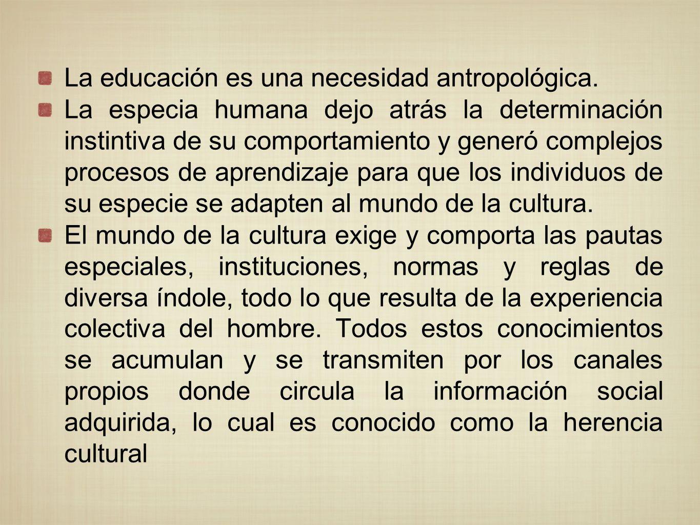 La educación es una necesidad antropológica. La especia humana dejo atrás la determinación instintiva de su comportamiento y generó complejos procesos
