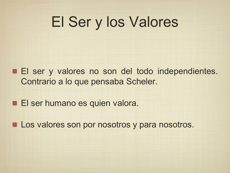 El Ser y los Valores El ser y valores no son del todo independientes. Contrario a lo que pensaba Scheler. El ser humano es quien valora. Los valores s