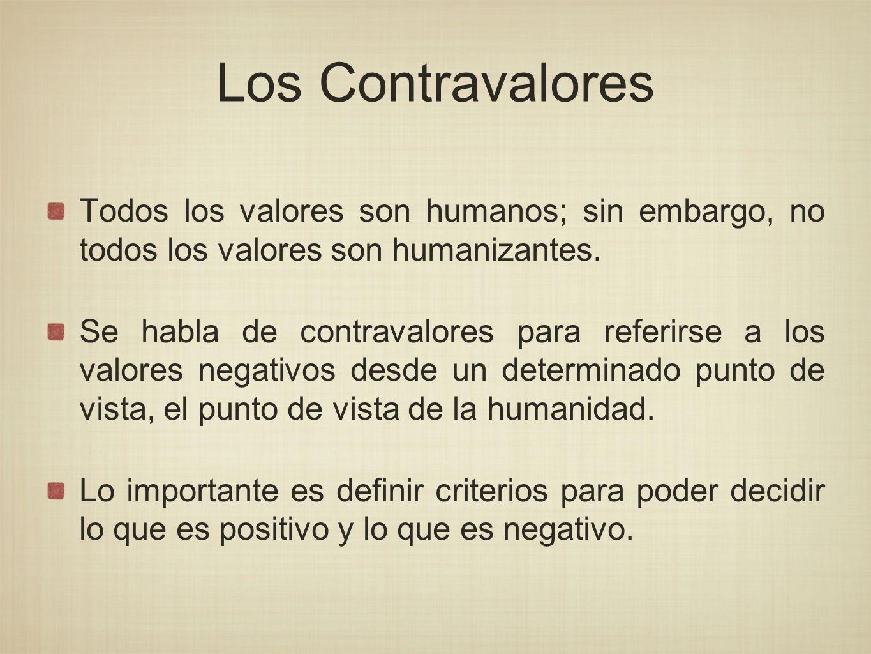 Los Contravalores Todos los valores son humanos; sin embargo, no todos los valores son humanizantes. Se habla de contravalores para referirse a los va
