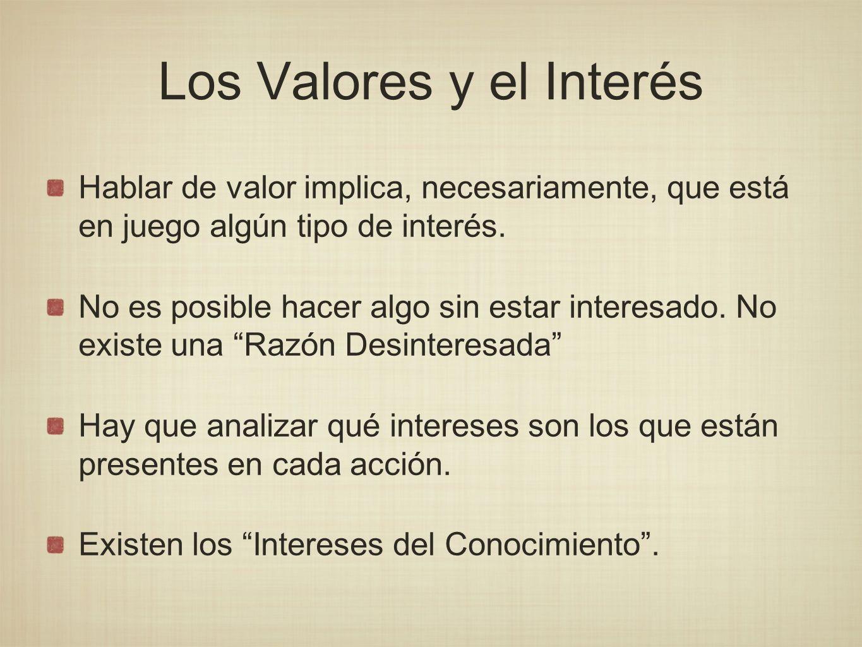 Los Valores y el Interés Hablar de valor implica, necesariamente, que está en juego algún tipo de interés. No es posible hacer algo sin estar interesa
