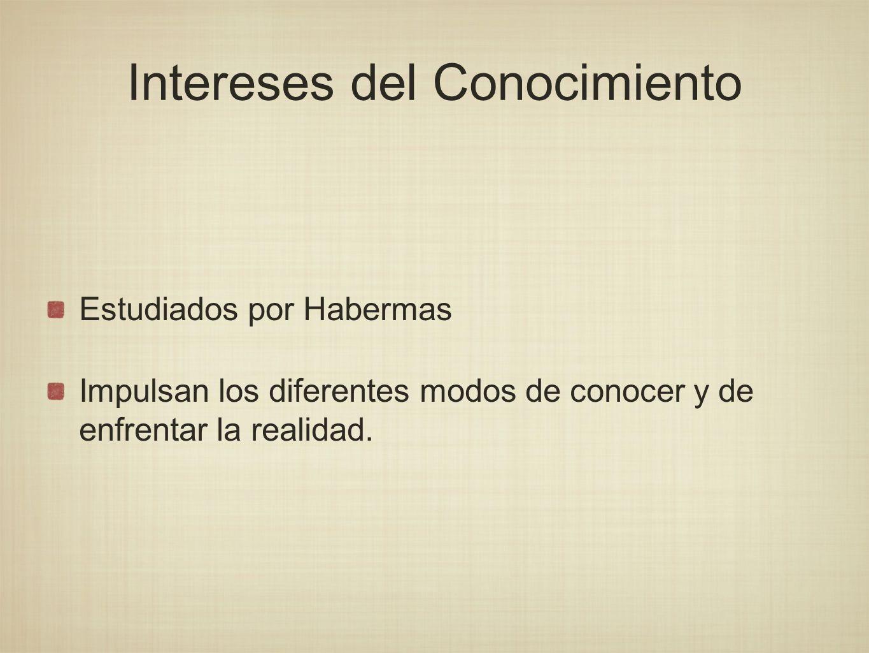 Intereses del Conocimiento Estudiados por Habermas Impulsan los diferentes modos de conocer y de enfrentar la realidad.