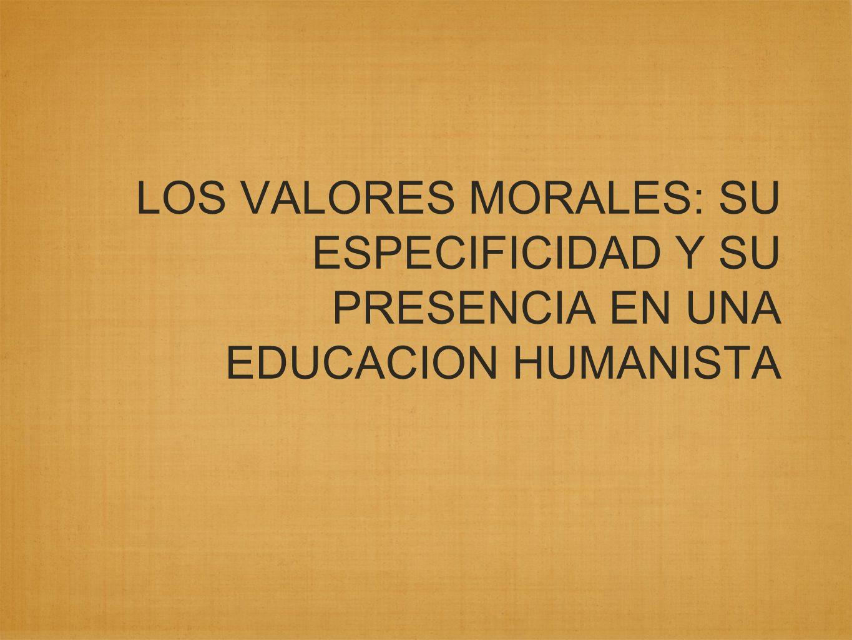 LOS VALORES MORALES: SU ESPECIFICIDAD Y SU PRESENCIA EN UNA EDUCACION HUMANISTA