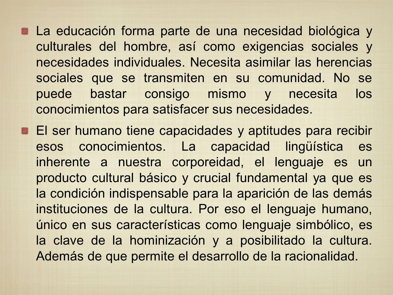 La educación forma parte de una necesidad biológica y culturales del hombre, así como exigencias sociales y necesidades individuales. Necesita asimila