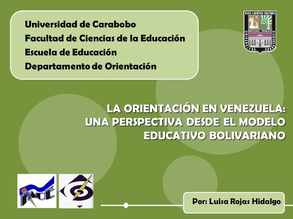 Universidad de Carabobo Facultad de Ciencias de la Educación Escuela de Educación Departamento de Orientación LA ORIENTACIÓN EN VENEZUELA: UNA PERSPECTIVA DESDE EL MODELO EDUCATIVO BOLIVARIANO Por: Luisa Rojas Hidalgo