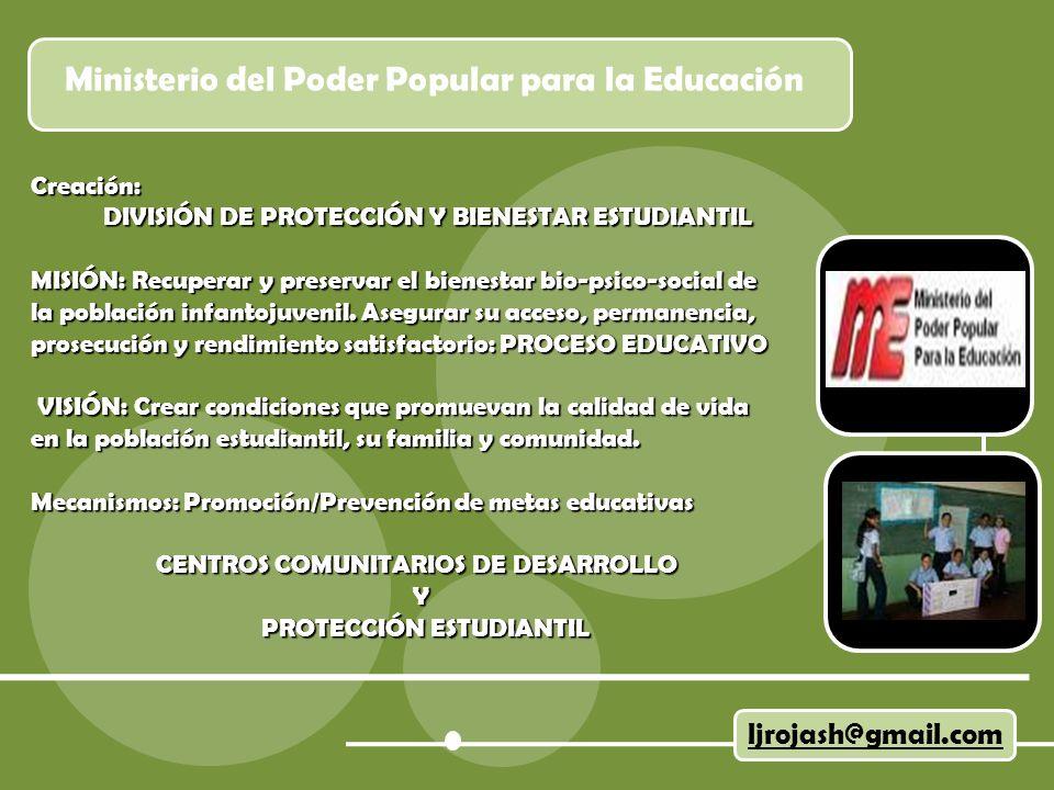 Ministerio del Poder Popular para la Educación ljrojash@gmail.com Creación: DIVISIÓN DE PROTECCIÓN Y BIENESTAR ESTUDIANTIL DIVISIÓN DE PROTECCIÓN Y BIENESTAR ESTUDIANTIL MISIÓN: Recuperar y preservar el bienestar bio-psico-social de la población infantojuvenil.