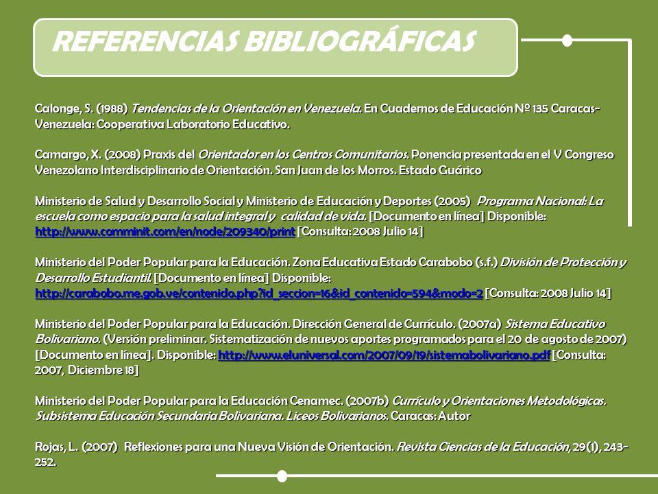 REFERENCIAS BIBLIOGRÁFICAS Calonge, S. (1988) Tendencias de la Orientación en Venezuela. En Cuadernos de Educación Nº 135 Caracas- Venezuela: Cooperat