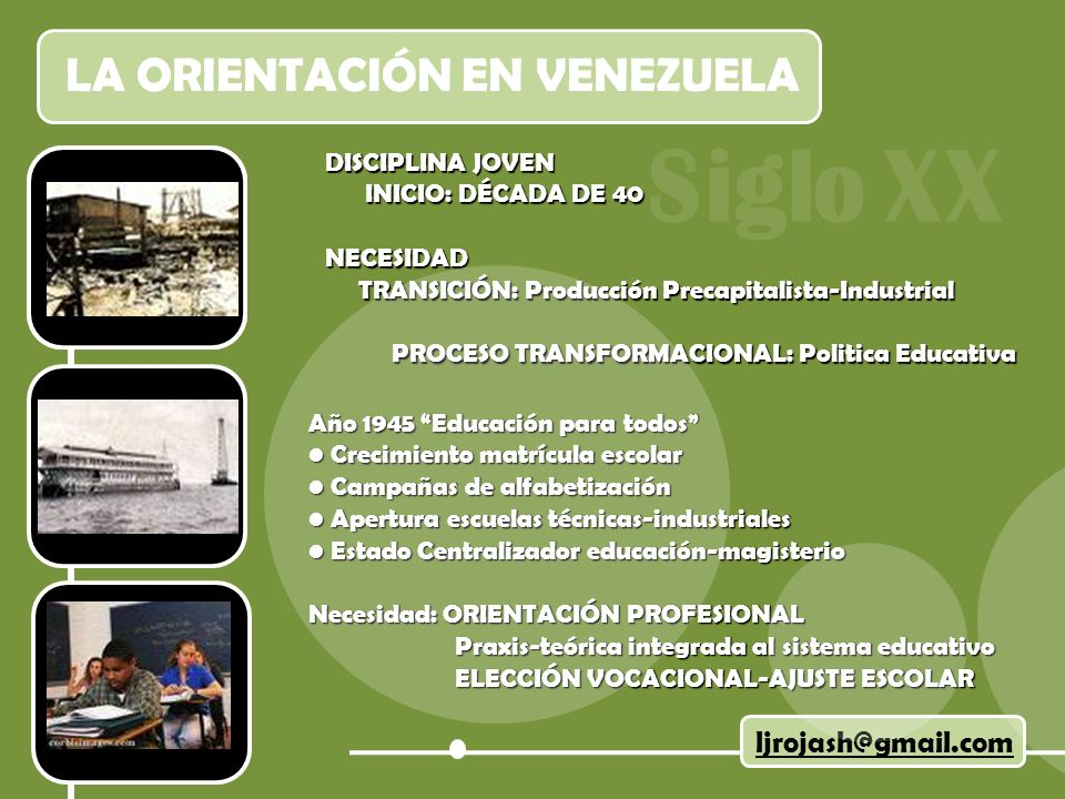 LA ORIENTACIÓN EN VENEZUELA DISCIPLINA JOVEN INICIO: DÉCADA DE 40 INICIO: DÉCADA DE 40NECESIDAD TRANSICIÓN: Producción Precapitalista-Industrial TRANSICIÓN: Producción Precapitalista-Industrial PROCESO TRANSFORMACIONAL: Politica Educativa PROCESO TRANSFORMACIONAL: Politica Educativa ljrojash@gmail.com Año 1945 Educación para todos Crecimiento matrícula escolar Crecimiento matrícula escolar Campañas de alfabetización Campañas de alfabetización Apertura escuelas técnicas-industriales Apertura escuelas técnicas-industriales Estado Centralizador educación-magisterio Estado Centralizador educación-magisterio Necesidad: ORIENTACIÓN PROFESIONAL Praxis-teórica integrada al sistema educativo Praxis-teórica integrada al sistema educativo ELECCIÓN VOCACIONAL-AJUSTE ESCOLAR ELECCIÓN VOCACIONAL-AJUSTE ESCOLAR