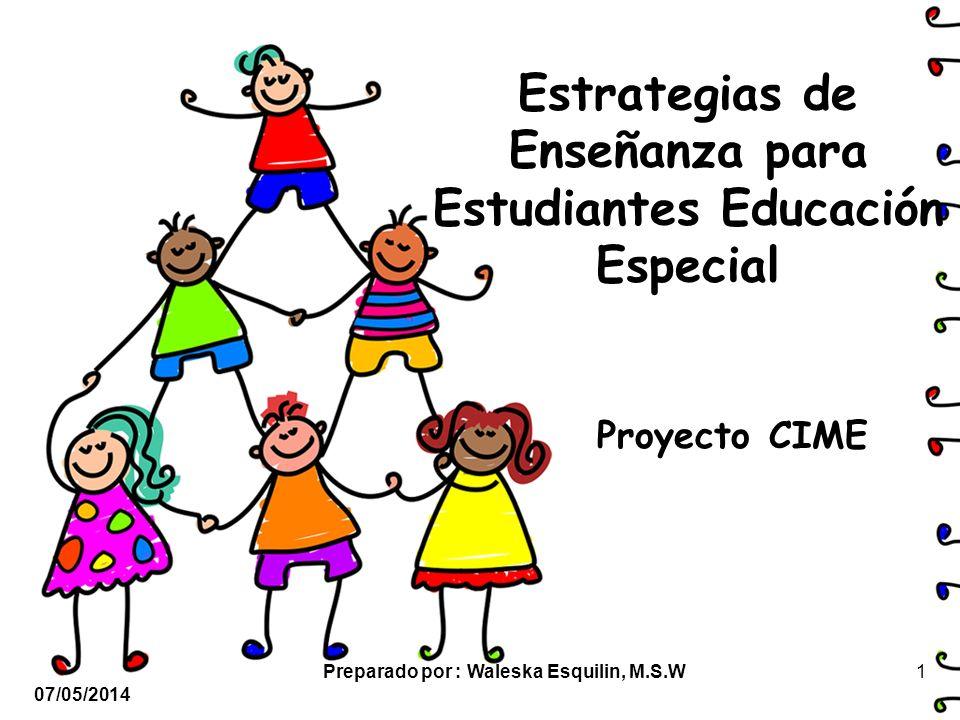 Estrategias de Enseñanza para Estudiantes Educación Especial Proyecto CIME 07/05/2014 1Preparado por : Waleska Esquilin, M.S.W