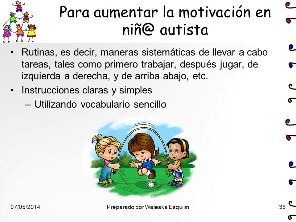 Para aumentar la motivación en niñ@ autista Rutinas, es decir, maneras sistemáticas de llevar a cabo tareas, tales como primero trabajar, después juga