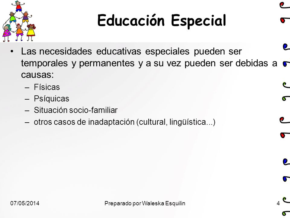 Educación Especial Las necesidades educativas especiales pueden ser temporales y permanentes y a su vez pueden ser debidas a causas: –Físicas –Psíquic