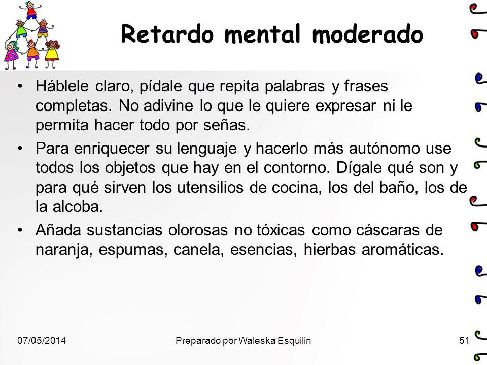 Retardo mental moderado Háblele claro, pídale que repita palabras y frases completas. No adivine lo que le quiere expresar ni le permita hacer todo po
