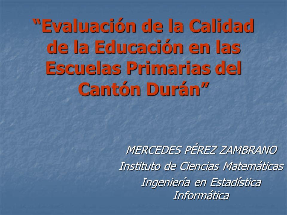 Evaluación de la Calidad de la Educación en las Escuelas Primarias del Cantón Durán MERCEDES PÉREZ ZAMBRANO Instituto de Ciencias Matemáticas Ingenier