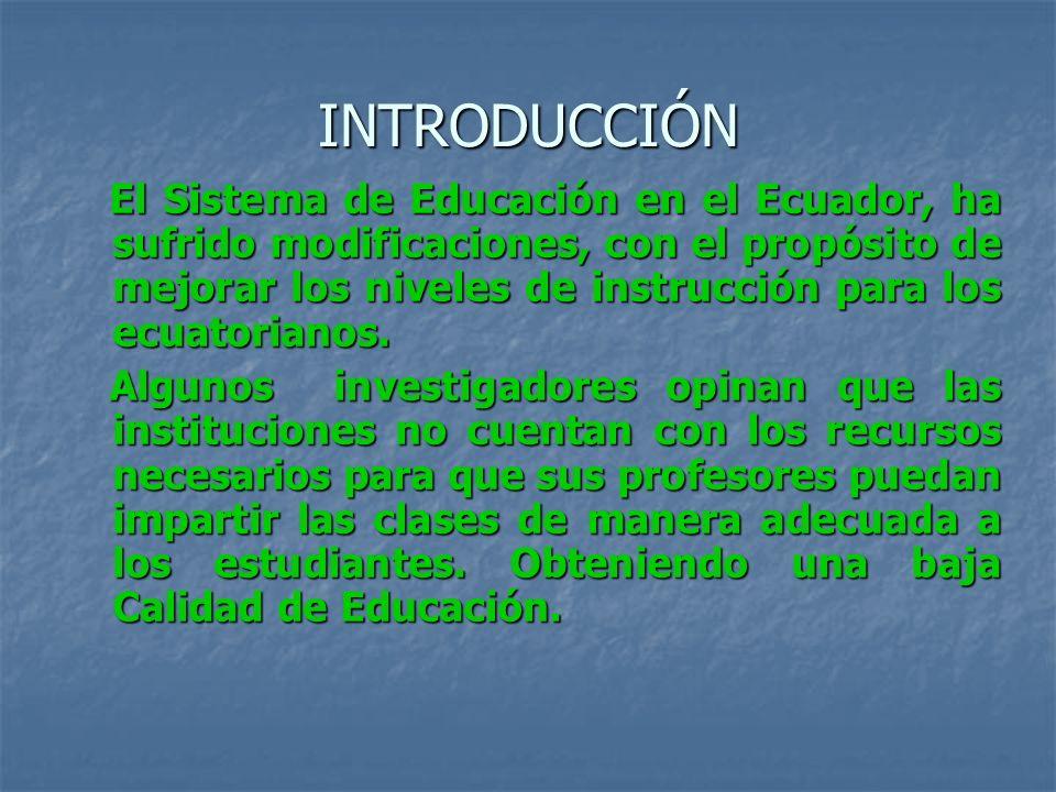INTRODUCCIÓN El Sistema de Educación en el Ecuador, ha sufrido modificaciones, con el propósito de mejorar los niveles de instrucción para los ecuator