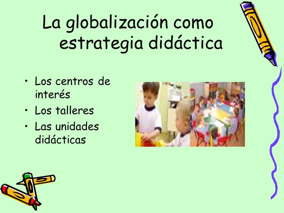 La globalización como estrategia didáctica Los centros de interés Los talleres Las unidades didácticas