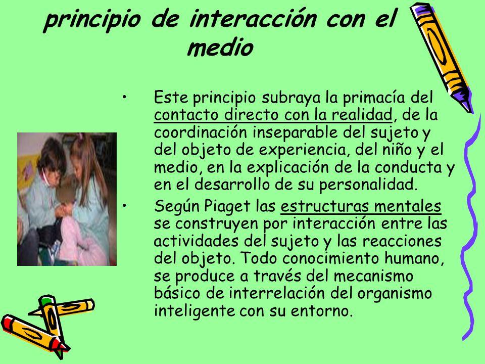 principio de interacción con el medio Este principio subraya la primacía del contacto directo con la realidad, de la coordinación inseparable del suje