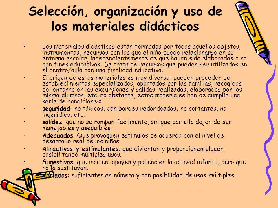 Selección, organización y uso de los materiales didácticos Los materiales didácticos están formados por todos aquellos objetos, instrumentos, recursos