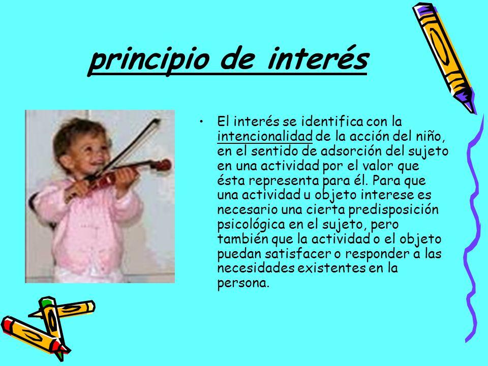principio de interés El interés se identifica con la intencionalidad de la acción del niño, en el sentido de adsorción del sujeto en una actividad por