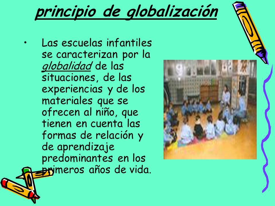 principio de globalización Las escuelas infantiles se caracterizan por la globalidad de las situaciones, de las experiencias y de los materiales que s