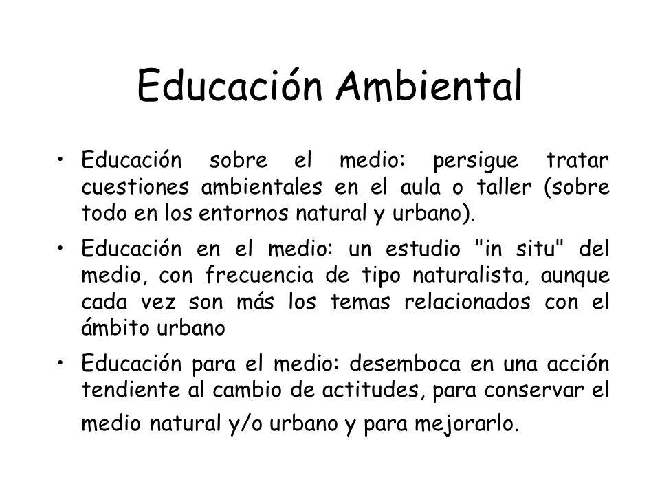 Educación Ambiental Educación sobre el medio: persigue tratar cuestiones ambientales en el aula o taller (sobre todo en los entornos natural y urbano)