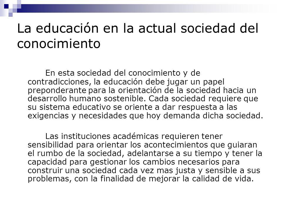 La educación en la actual sociedad del conocimiento Los individuos, las organizaciones y las naciones que no inviertan en educación ni en investigación se quedaran cada vez mas relegados y por esta razón la educación superior debe afrontar una cantidad de retos para que en realidad de constituya en factor dinamizador en favor de una mejor sociedad, entre ellos se encuentran: Desarrollar procesos de pensamiento en las personas Promover la comprensión básica del mundo Estimular la formación de instituciones e individuos flexibles Capacitar para la autonomía Estimular el interés por el conocimiento Promover el sentido de la solidaridad y la individualidad Practicar y promover el sentido de la responsabilidad