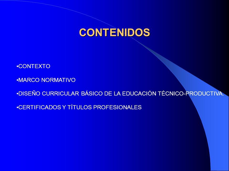 CONTENIDOS CONTEXTO MARCO NORMATIVO DISEÑO CURRICULAR BÁSICO DE LA EDUCACIÓN TÉCNICO-PRODUCTIVA. CERTIFICADOS Y TÍTULOS PROFESIONALES