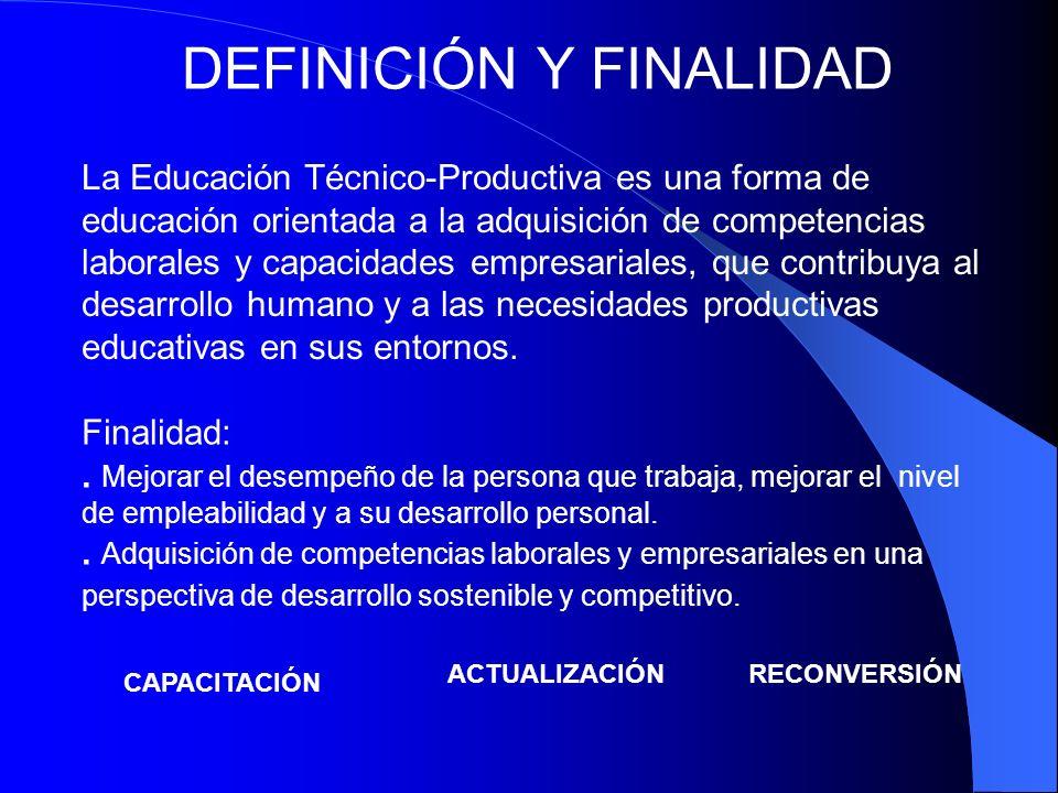 DEFINICIÓN Y FINALIDAD La Educación Técnico-Productiva es una forma de educación orientada a la adquisición de competencias laborales y capacidades em