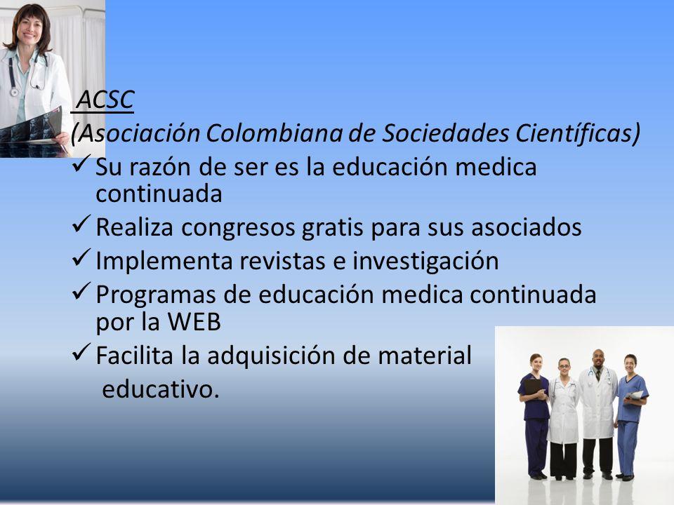 ACSC (Asociación Colombiana de Sociedades Científicas) Su razón de ser es la educación medica continuada Realiza congresos gratis para sus asociados I