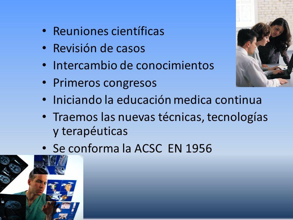 Reuniones científicas Revisión de casos Intercambio de conocimientos Primeros congresos Iniciando la educación medica continua Traemos las nuevas técn