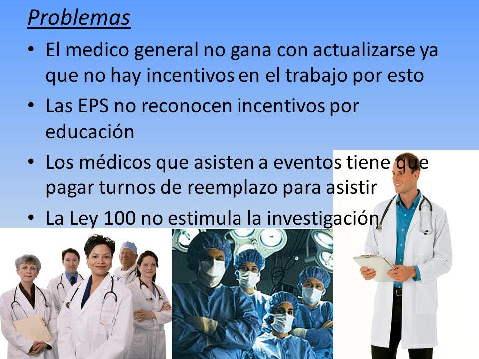 Problemas El medico general no gana con actualizarse ya que no hay incentivos en el trabajo por esto Las EPS no reconocen incentivos por educación Los
