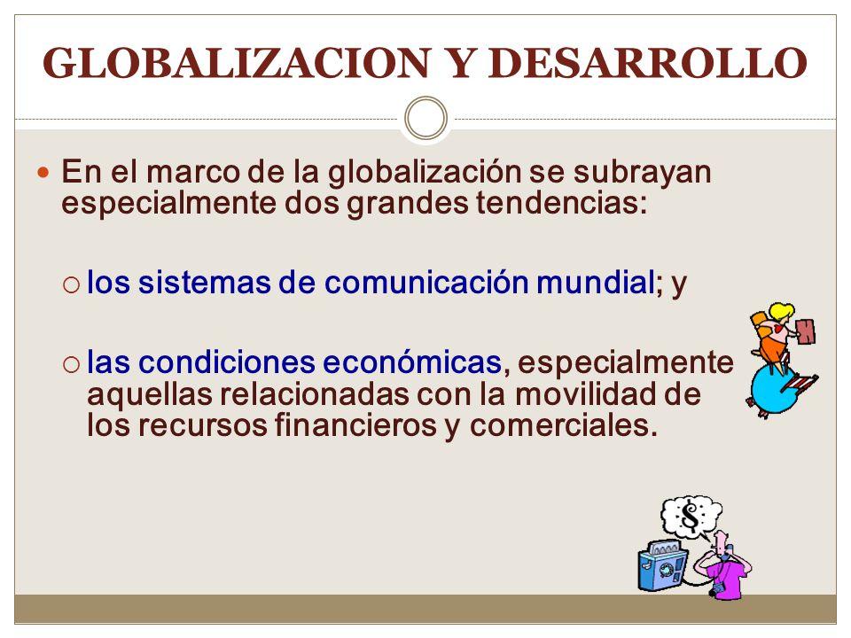 GLOBALIZACION COMO TEORIA DEL DESARROLLO Uno de sus postulados esenciales: mayor nivel de integra afectando las condiciones sociales y económicas de l