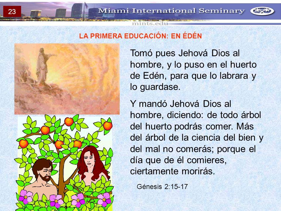 LA PRIMERA EDUCACIÓN: EN ÉDÉN Tomó pues Jehová Dios al hombre, y lo puso en el huerto de Edén, para que lo labrara y lo guardase. Y mandó Jehová Dios