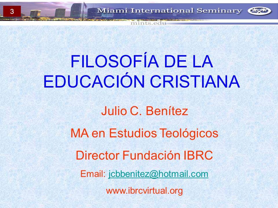 FILOSOFÍA DE LA EDUCACIÓN CRISTIANA Julio C. Benítez MA en Estudios Teológicos Director Fundación IBRC Email: jcbbenitez@hotmail.comjcbbenitez@hotmail