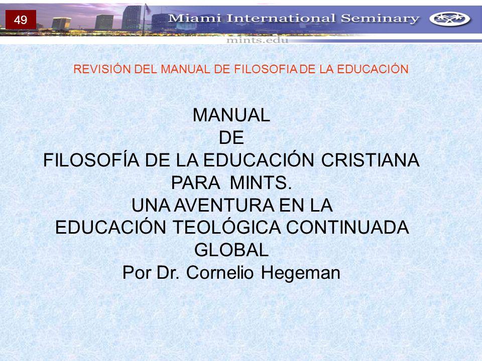 MANUAL DE FILOSOFÍA DE LA EDUCACIÓN CRISTIANA PARA MINTS. UNA AVENTURA EN LA EDUCACIÓN TEOLÓGICA CONTINUADA GLOBAL Por Dr. Cornelio Hegeman REVISIÓN D