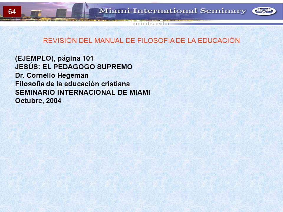 (EJEMPLO), página 101 JESÚS: EL PEDAGOGO SUPREMO Dr. Cornelio Hegeman Filosofía de la educación cristiana SEMINARIO INTERNACIONAL DE MIAMI Octubre, 20