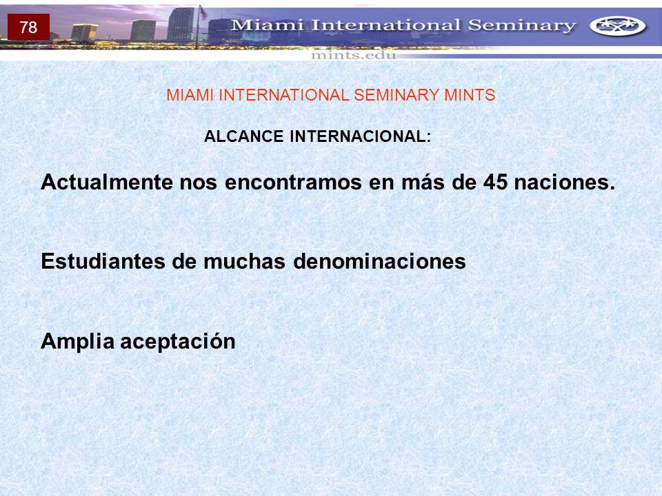 ALCANCE INTERNACIONAL: MIAMI INTERNATIONAL SEMINARY MINTS Actualmente nos encontramos en más de 45 naciones. Estudiantes de muchas denominaciones Ampl