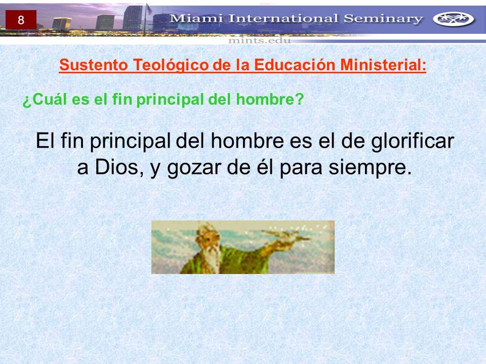 Sustento Teológico de la Educación Ministerial: ¿Cuál es el fin principal del hombre? El fin principal del hombre es el de glorificar a Dios, y gozar