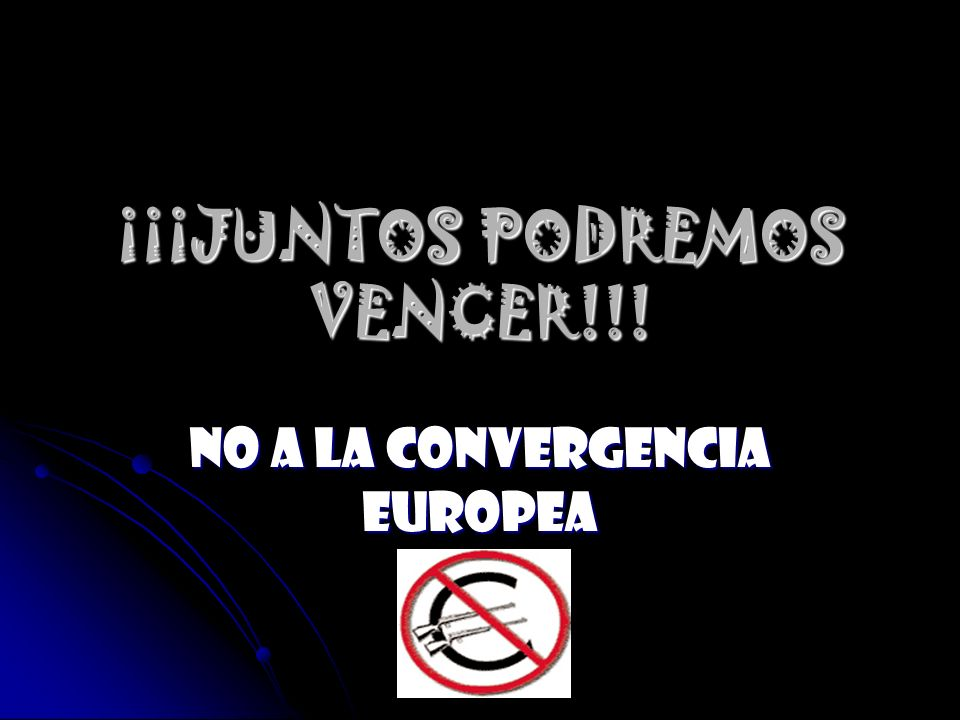 ¡¡¡JUNTOS PODREMOS VENCER!!! No a la convergencia europea