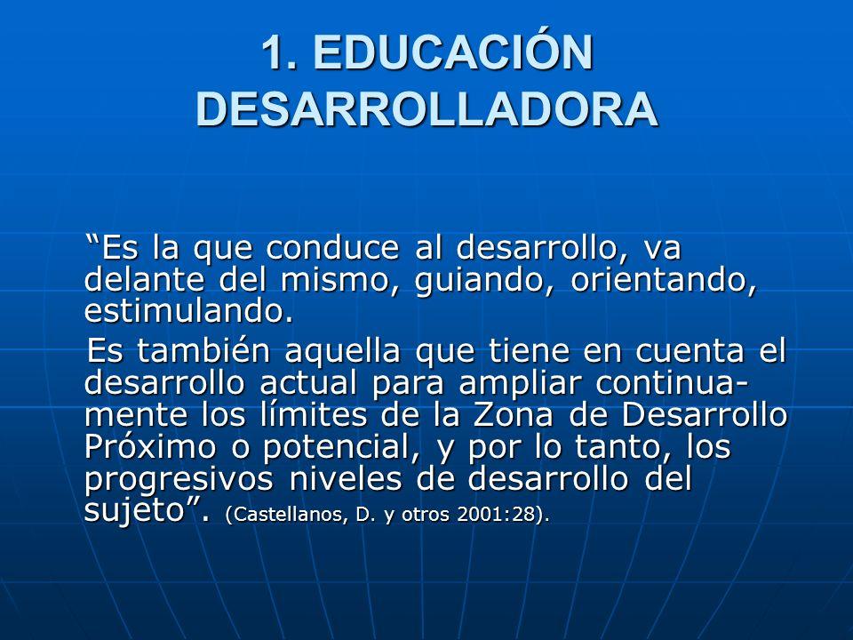 1. EDUCACIÓN DESARROLLADORA Es la que conduce al desarrollo, va delante del mismo, guiando, orientando, estimulando. Es la que conduce al desarrollo,