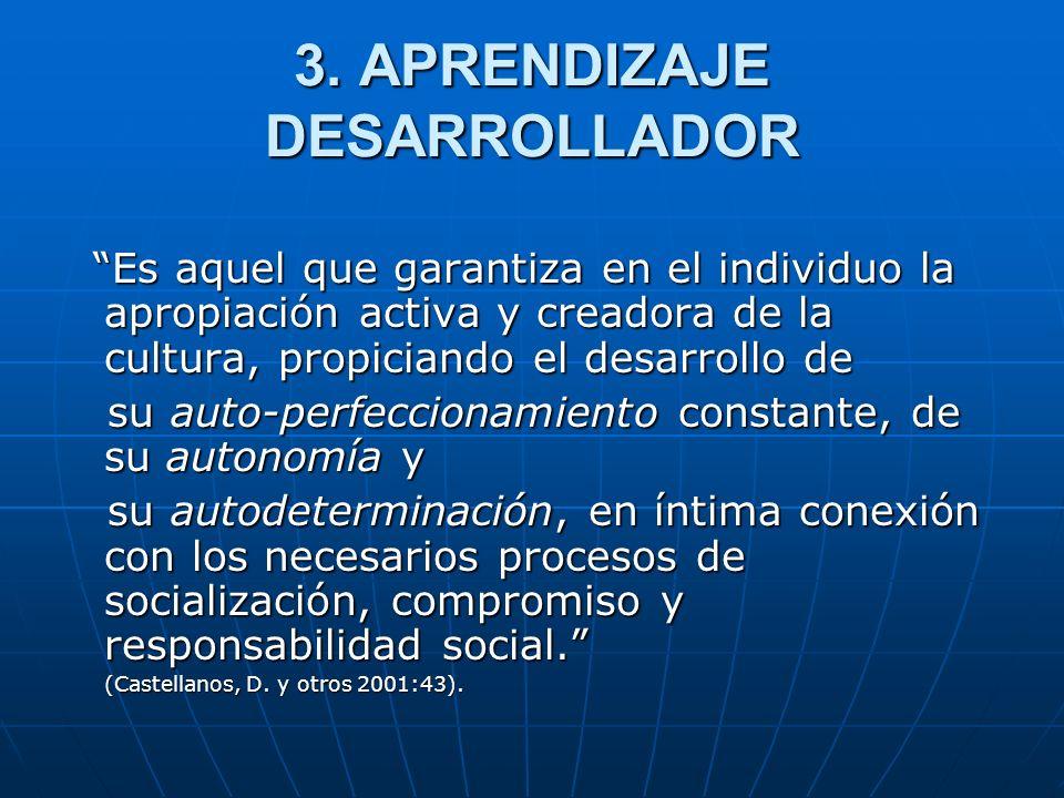 3. APRENDIZAJE DESARROLLADOR Es aquel que garantiza en el individuo la apropiación activa y creadora de la cultura, propiciando el desarrollo de Es aq